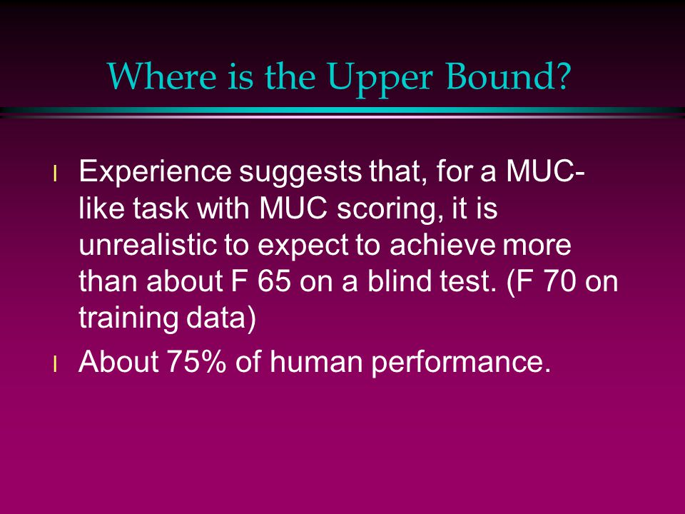 Where is the Upper Bound? l Experience suggests that, for a MUC- like task with MUC scoring, it is unrealistic to expect to achieve more than about F