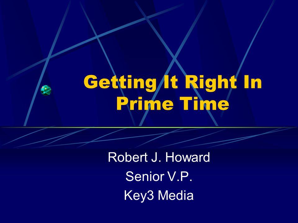 Getting It Right In Prime Time Robert J. Howard Senior V.P. Key3 Media