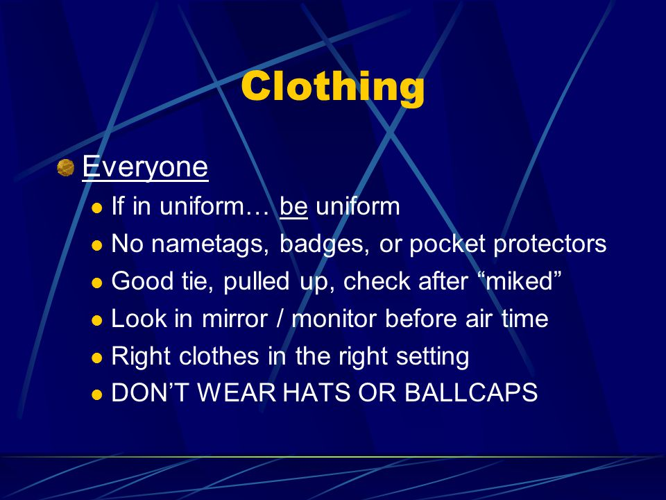 Clothing Everyone If in uniform… be uniform No nametags, badges, or pocket protectors Good tie, pulled up, check after miked Look in mirror / monitor before air time Right clothes in the right setting DON'T WEAR HATS OR BALLCAPS