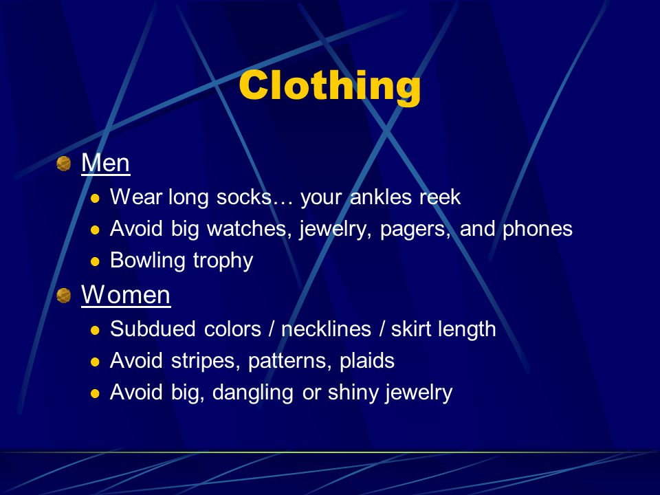 Clothing Men Wear long socks… your ankles reek Avoid big watches, jewelry, pagers, and phones Bowling trophy Women Subdued colors / necklines / skirt length Avoid stripes, patterns, plaids Avoid big, dangling or shiny jewelry
