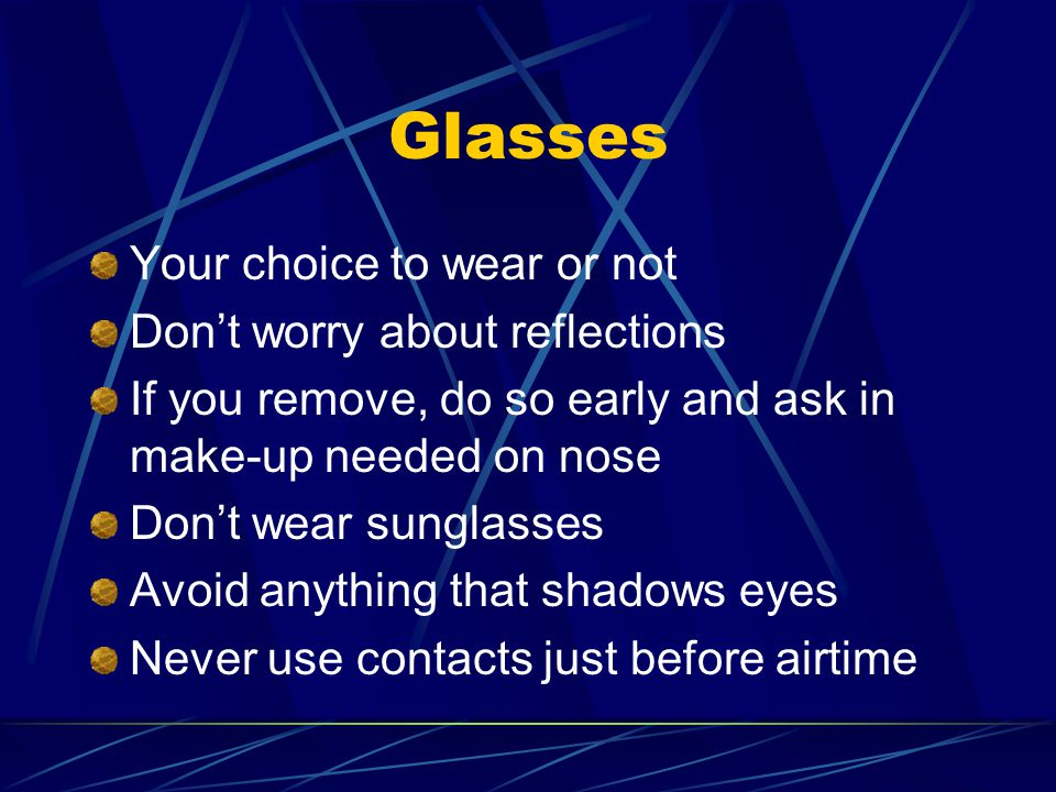Glasses Your choice to wear or not Don't worry about reflections If you remove, do so early and ask in make-up needed on nose Don't wear sunglasses Avoid anything that shadows eyes Never use contacts just before airtime