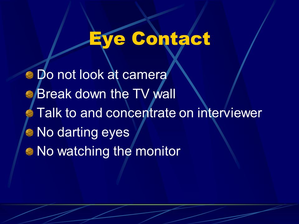 Eye Contact Do not look at camera Break down the TV wall Talk to and concentrate on interviewer No darting eyes No watching the monitor