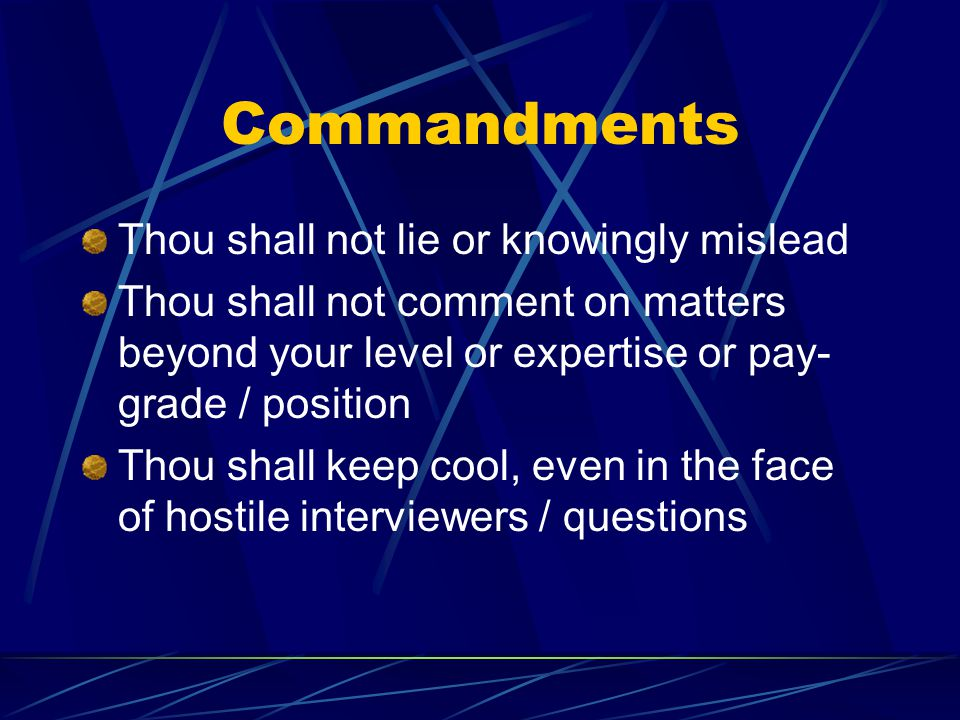 Commandments Thou shall not lie or knowingly mislead Thou shall not comment on matters beyond your level or expertise or pay- grade / position Thou sh
