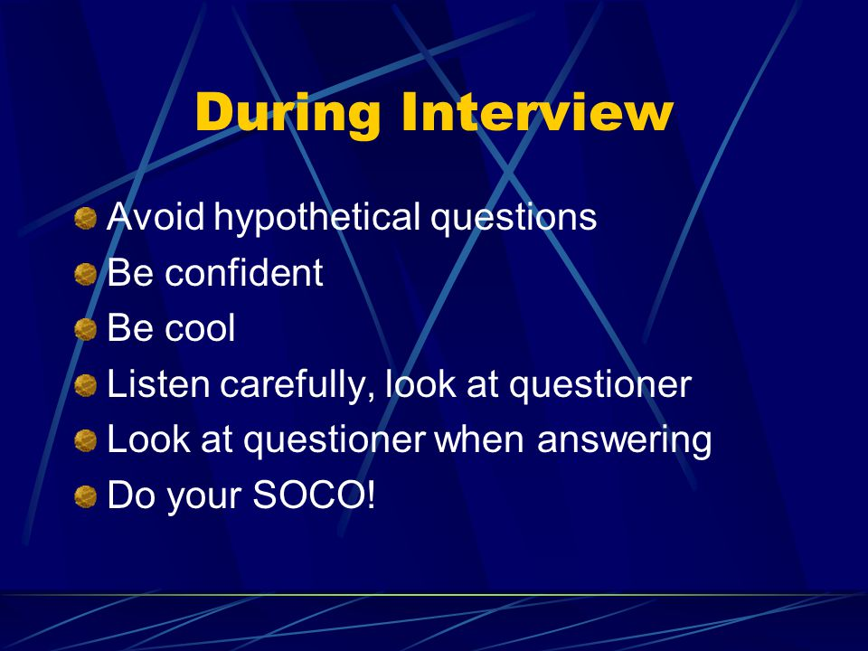 During Interview Avoid hypothetical questions Be confident Be cool Listen carefully, look at questioner Look at questioner when answering Do your SOCO