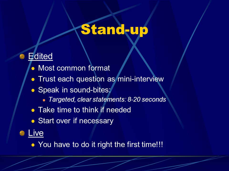 Stand-up Edited Most common format Trust each question as mini-interview Speak in sound-bites: Targeted, clear statements: 8-20 seconds Take time to t