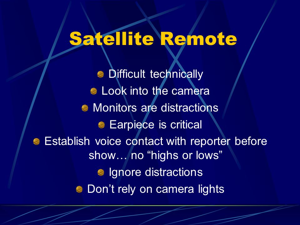 Satellite Remote Difficult technically Look into the camera Monitors are distractions Earpiece is critical Establish voice contact with reporter before show… no highs or lows Ignore distractions Don't rely on camera lights