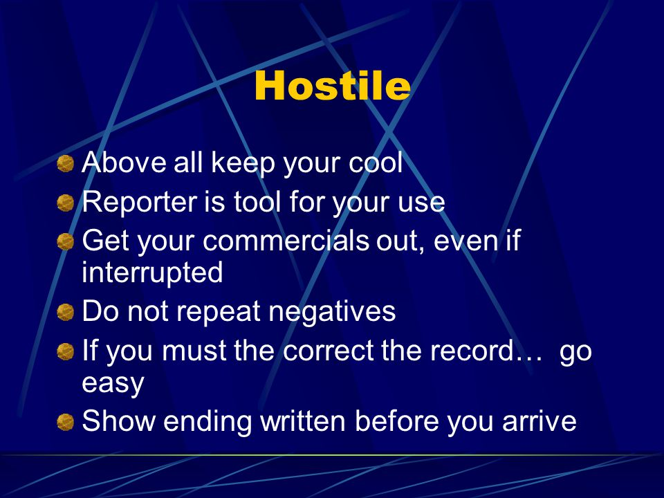 Hostile Above all keep your cool Reporter is tool for your use Get your commercials out, even if interrupted Do not repeat negatives If you must the correct the record… go easy Show ending written before you arrive