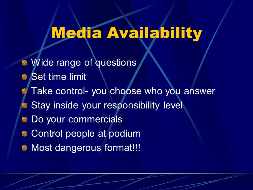 Media Availability Wide range of questions Set time limit Take control- you choose who you answer Stay inside your responsibility level Do your commercials Control people at podium Most dangerous format!!!