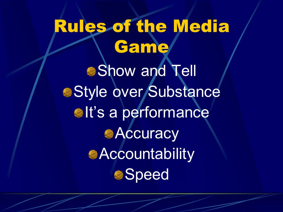 Rules of the Media Game Show and Tell Style over Substance It's a performance Accuracy Accountability Speed