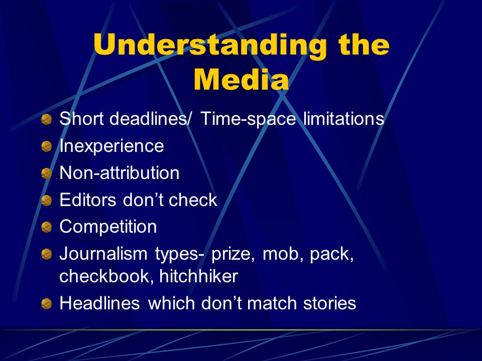 Understanding the Media Short deadlines/ Time-space limitations Inexperience Non-attribution Editors don't check Competition Journalism types- prize, mob, pack, checkbook, hitchhiker Headlines which don't match stories