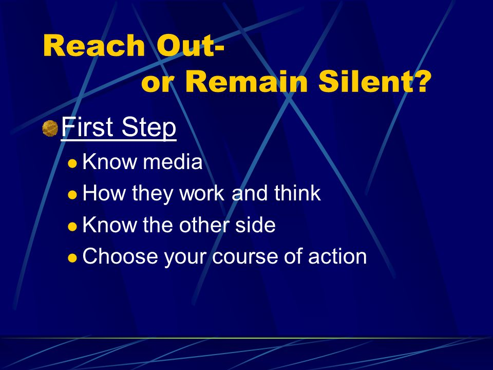 Reach Out- or Remain Silent? First Step Know media How they work and think Know the other side Choose your course of action