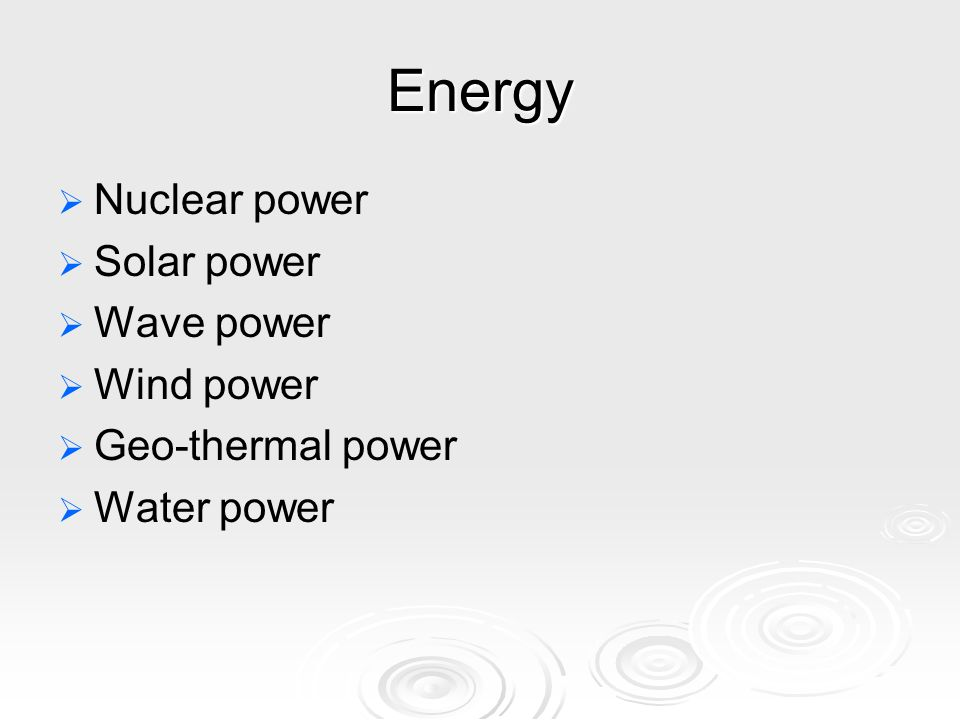 Energy   Nuclear power   Solar power   Wave power   Wind power   Geo-thermal power   Water power