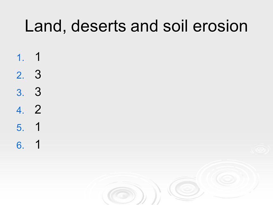 Land, deserts and soil erosion 1. 1 2. 3 3. 3 4. 2 5. 1 6. 1