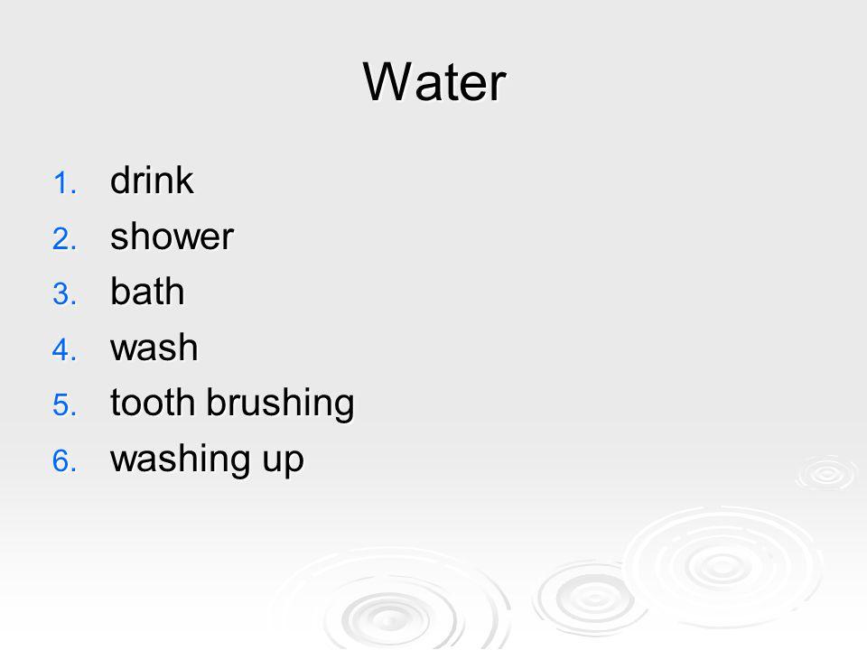 Water 1. drink 2. shower 3. bath 4. wash 5. tooth brushing 6. washing up