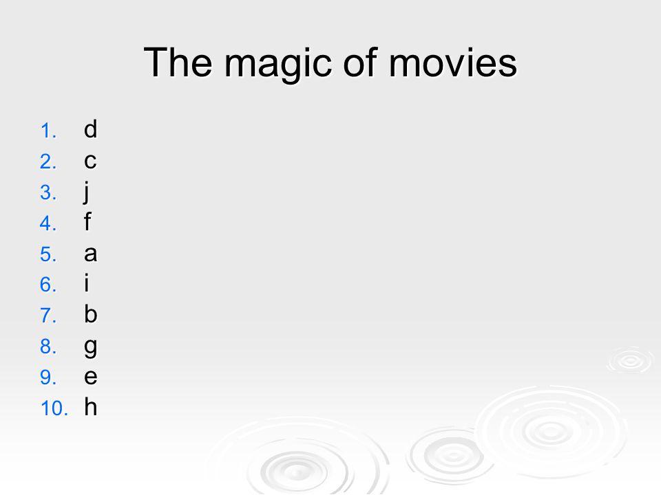 The magic of movies 1. d 2. c 3. j 4. f 5. a 6. i 7. b 8. g 9. e 10. h