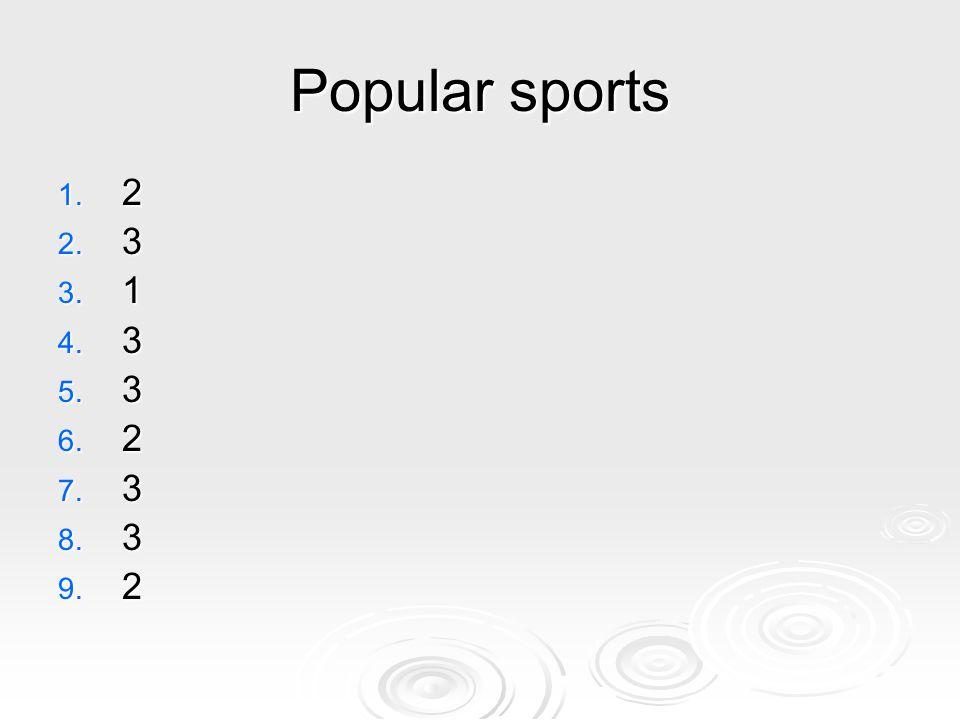 Popular sports 1. 2 2. 3 3. 1 4. 3 5. 3 6. 2 7. 3 8. 3 9. 2