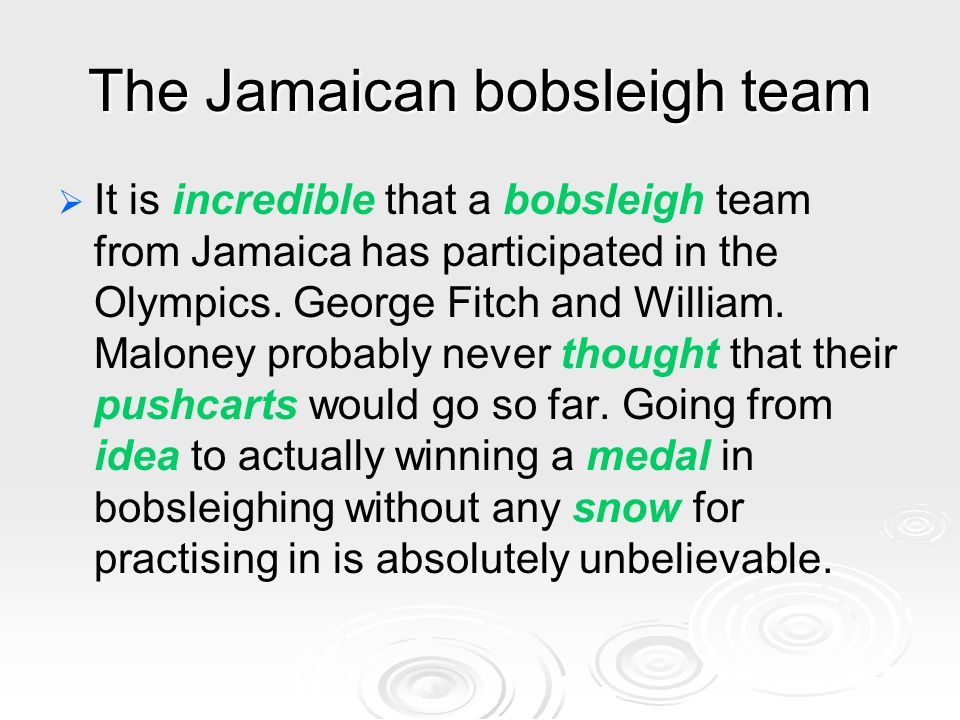 The Jamaican bobsleigh team   It is incredible that a bobsleigh team from Jamaica has participated in the Olympics. George Fitch and William. Malone