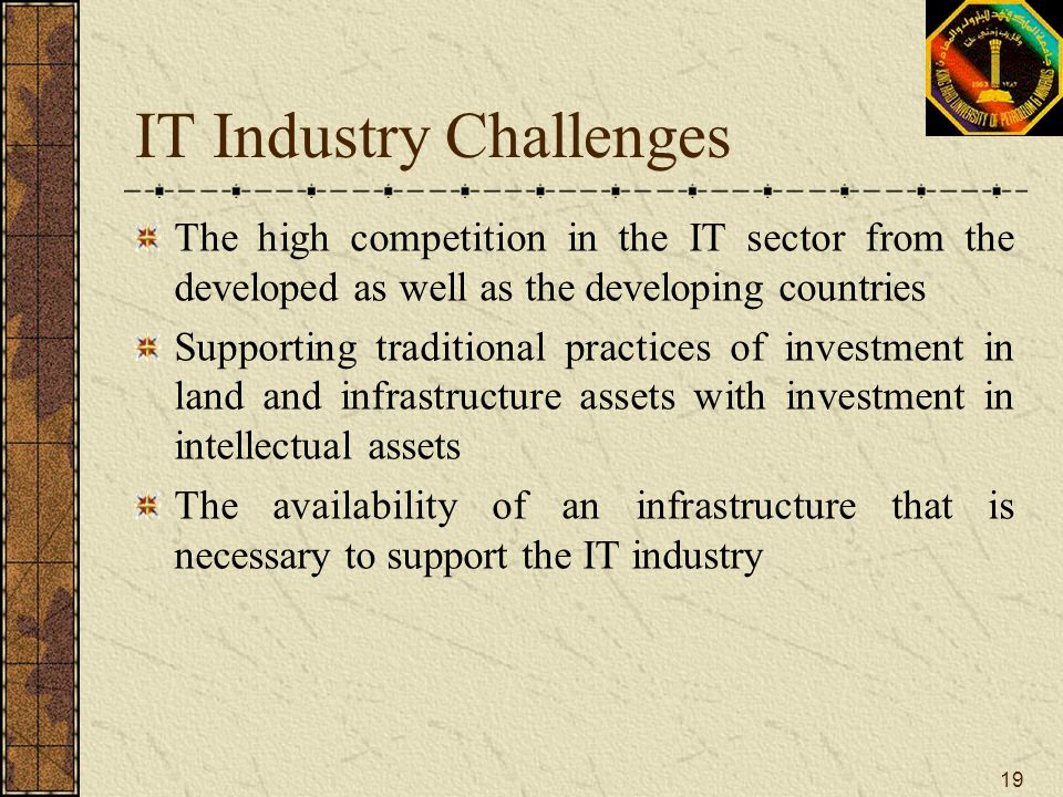 19 IT Industry Challenges The high competition in the IT sector from the developed as well as the developing countries Supporting traditional practice