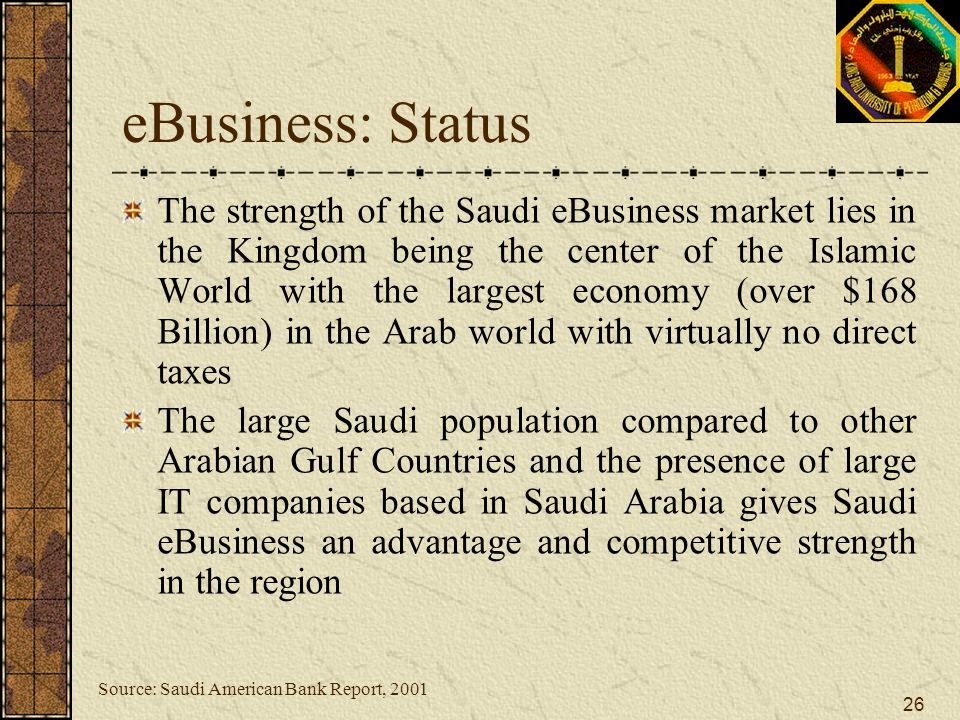 26 eBusiness: Status The strength of the Saudi eBusiness market lies in the Kingdom being the center of the Islamic World with the largest economy (ov