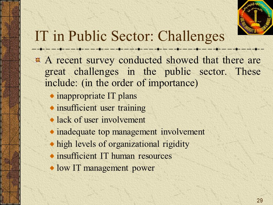 29 IT in Public Sector: Challenges A recent survey conducted showed that there are great challenges in the public sector. These include: (in the order