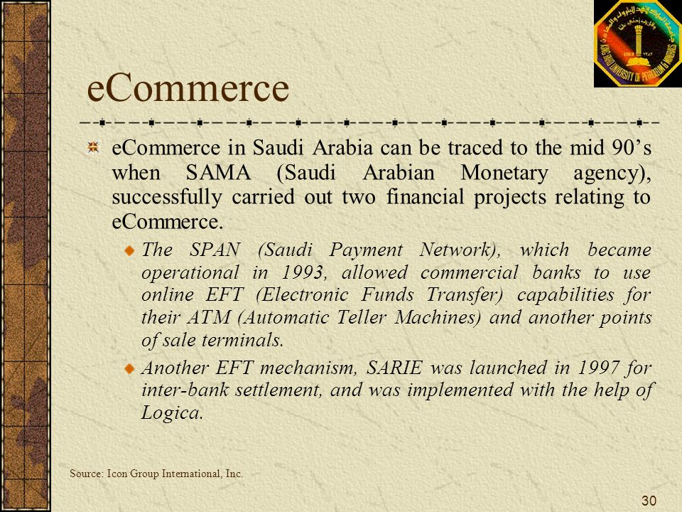 30 eCommerce eCommerce in Saudi Arabia can be traced to the mid 90's when SAMA (Saudi Arabian Monetary agency), successfully carried out two financial
