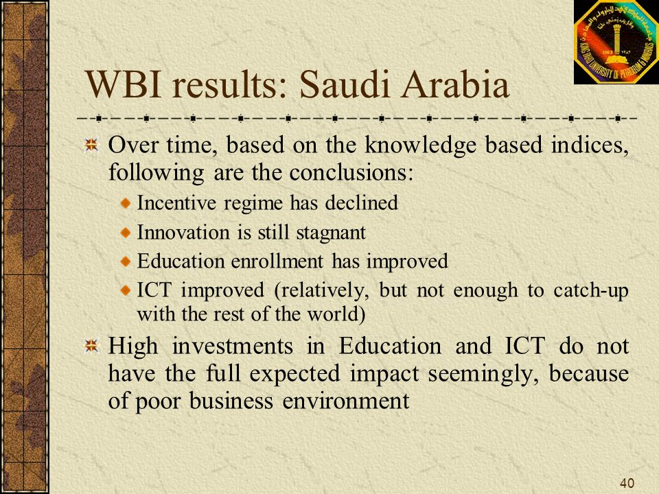 40 WBI results: Saudi Arabia Over time, based on the knowledge based indices, following are the conclusions: Incentive regime has declined Innovation
