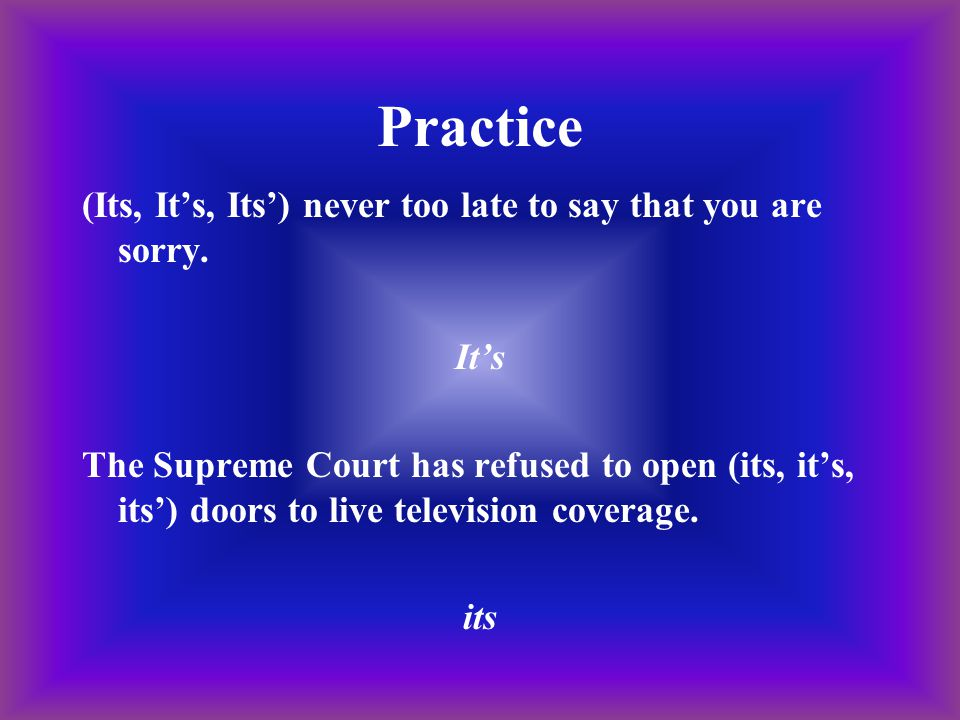 Practice (Its, It's, Its') never too late to say that you are sorry. It's The Supreme Court has refused to open (its, it's, its') doors to live televi