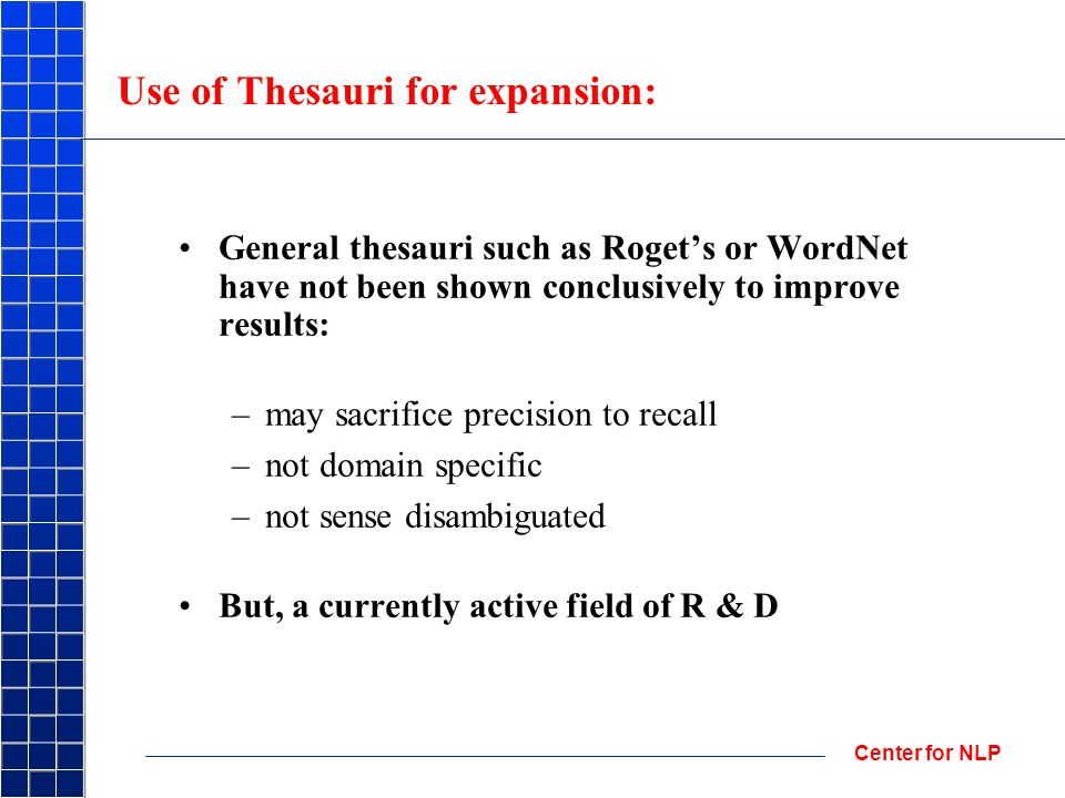 Center for NLP Use of Thesauri for expansion: General thesauri such as Roget's or WordNet have not been shown conclusively to improve results: –may sacrifice precision to recall –not domain specific –not sense disambiguated But, a currently active field of R & D