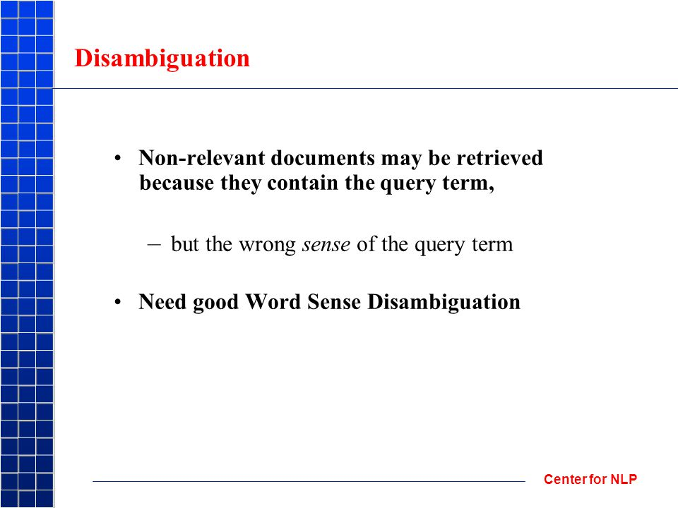 Center for NLP Disambiguation Non-relevant documents may be retrieved because they contain the query term, – but the wrong sense of the query term Need good Word Sense Disambiguation