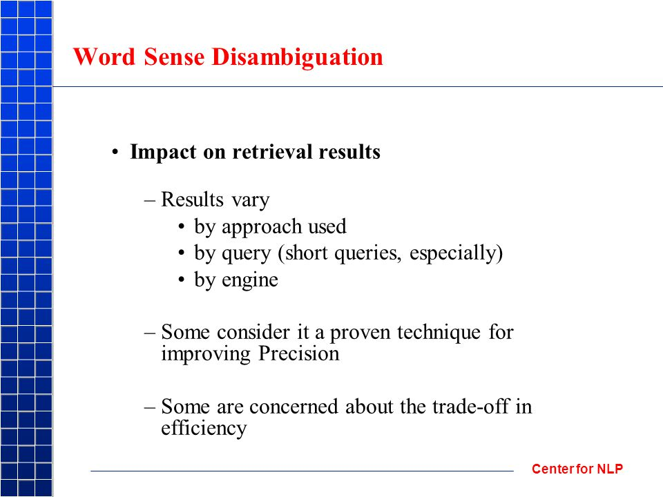 Center for NLP Word Sense Disambiguation Impact on retrieval results –Results vary by approach used by query (short queries, especially) by engine –Some consider it a proven technique for improving Precision –Some are concerned about the trade-off in efficiency