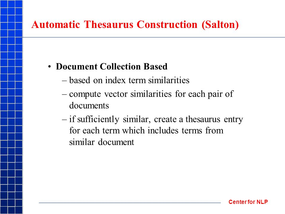 Center for NLP Automatic Thesaurus Construction (Salton) Document Collection Based –based on index term similarities –compute vector similarities for each pair of documents –if sufficiently similar, create a thesaurus entry for each term which includes terms from similar document