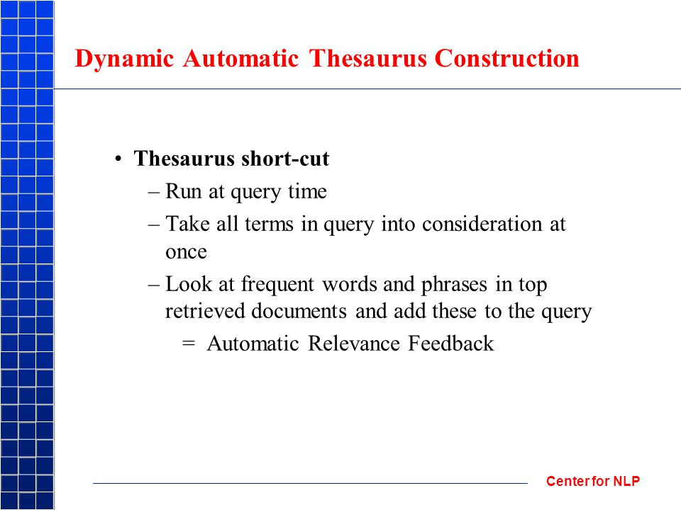 Center for NLP Dynamic Automatic Thesaurus Construction Thesaurus short-cut –Run at query time –Take all terms in query into consideration at once –Look at frequent words and phrases in top retrieved documents and add these to the query = Automatic Relevance Feedback