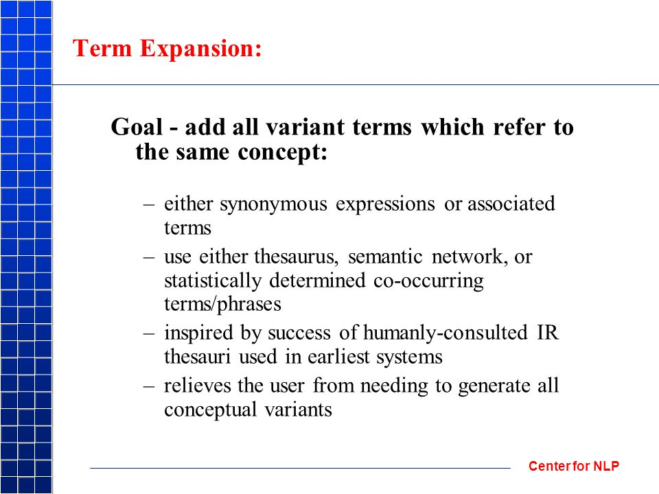 Center for NLP Term Expansion: Goal - add all variant terms which refer to the same concept: –either synonymous expressions or associated terms –use either thesaurus, semantic network, or statistically determined co-occurring terms/phrases –inspired by success of humanly-consulted IR thesauri used in earliest systems –relieves the user from needing to generate all conceptual variants
