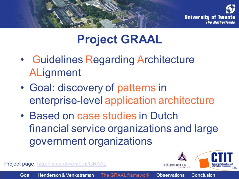 12/36 Project GRAAL Guidelines Regarding Architecture ALignment Goal: discovery of patterns in enterprise-level application architecture Based on case studies in Dutch financial service organizations and large government organizations Project page: http://is.cs.utwente.nl/GRAALhttp://is.cs.utwente.nl/GRAAL Goal Henderson & Venkatraman The GRAAL framework Observations Conclusion