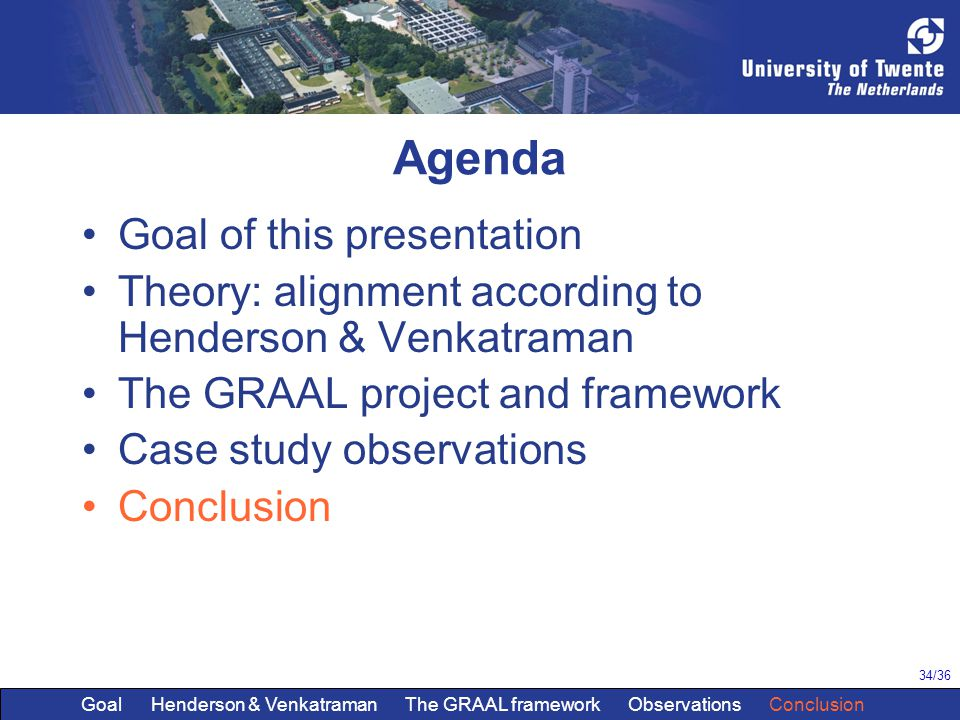 34/36 Agenda Goal of this presentation Theory: alignment according to Henderson & Venkatraman The GRAAL project and framework Case study observations Conclusion Goal Henderson & Venkatraman The GRAAL framework Observations Conclusion