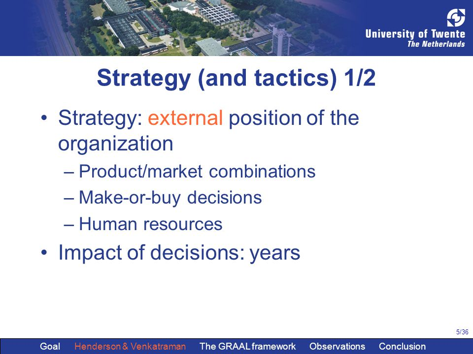 5/36 Strategy (and tactics) 1/2 Strategy: external position of the organization –Product/market combinations –Make-or-buy decisions –Human resources Impact of decisions: years Goal Henderson & Venkatraman The GRAAL framework Observations Conclusion