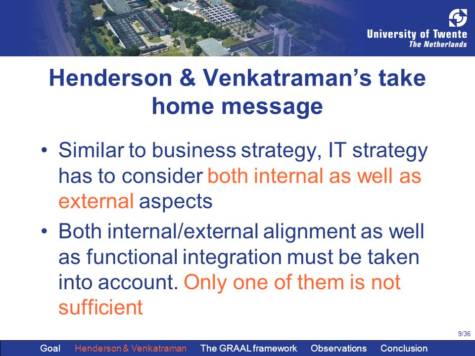 9/36 Henderson & Venkatraman's take home message Similar to business strategy, IT strategy has to consider both internal as well as external aspects Both internal/external alignment as well as functional integration must be taken into account.