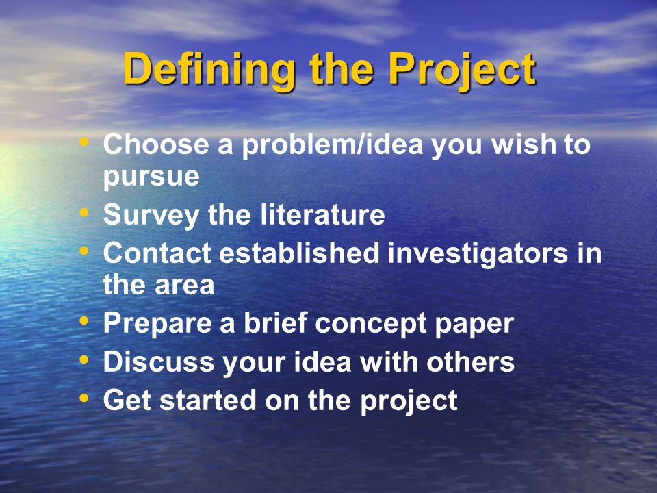 Defining the Project Choose a problem/idea you wish to pursue Survey the literature Contact established investigators in the area Prepare a brief concept paper Discuss your idea with others Get started on the project Choose a problem/idea you wish to pursue Survey the literature Contact established investigators in the area Prepare a brief concept paper Discuss your idea with others Get started on the project