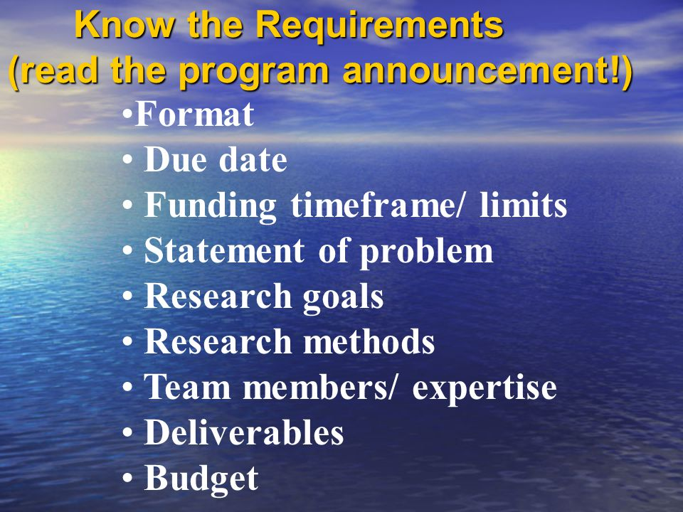 Know the Requirements (read the program announcement!) Know the Requirements (read the program announcement!) Format Due date Funding timeframe/ limits Statement of problem Research goals Research methods Team members/ expertise Deliverables Budget