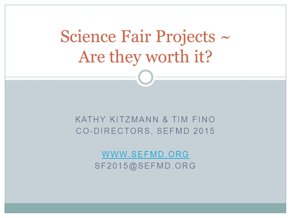 KATHY KITZMANN & TIM FINO CO-DIRECTORS, SEFMD 2015 WWW.SEFMD.ORG SF2015@SEFMD.ORG Science Fair Projects ~ Are they worth it