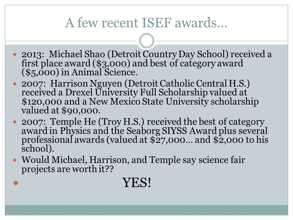 A few recent ISEF awards… 2013: Michael Shao (Detroit Country Day School) received a first place award ($3,000) and best of category award ($5,000) in Animal Science.