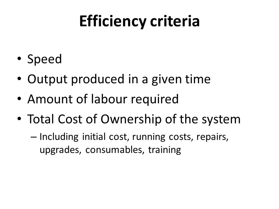 Efficiency criteria Speed Output produced in a given time Amount of labour required Total Cost of Ownership of the system – Including initial cost, running costs, repairs, upgrades, consumables, training