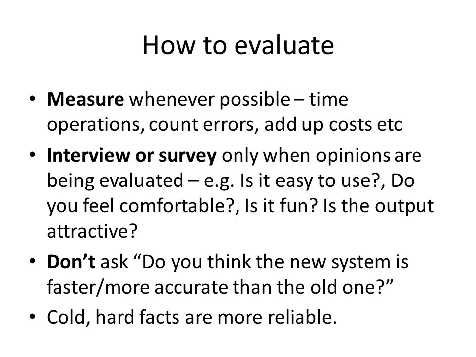 How to evaluate Measure whenever possible – time operations, count errors, add up costs etc Interview or survey only when opinions are being evaluated – e.g.
