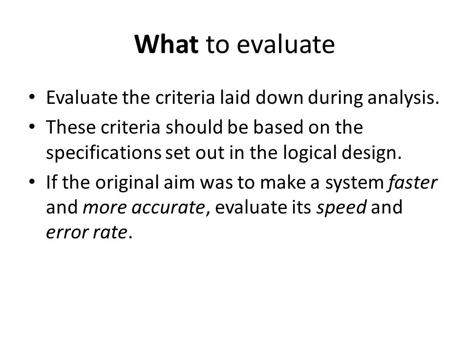 What to evaluate Evaluate the criteria laid down during analysis.