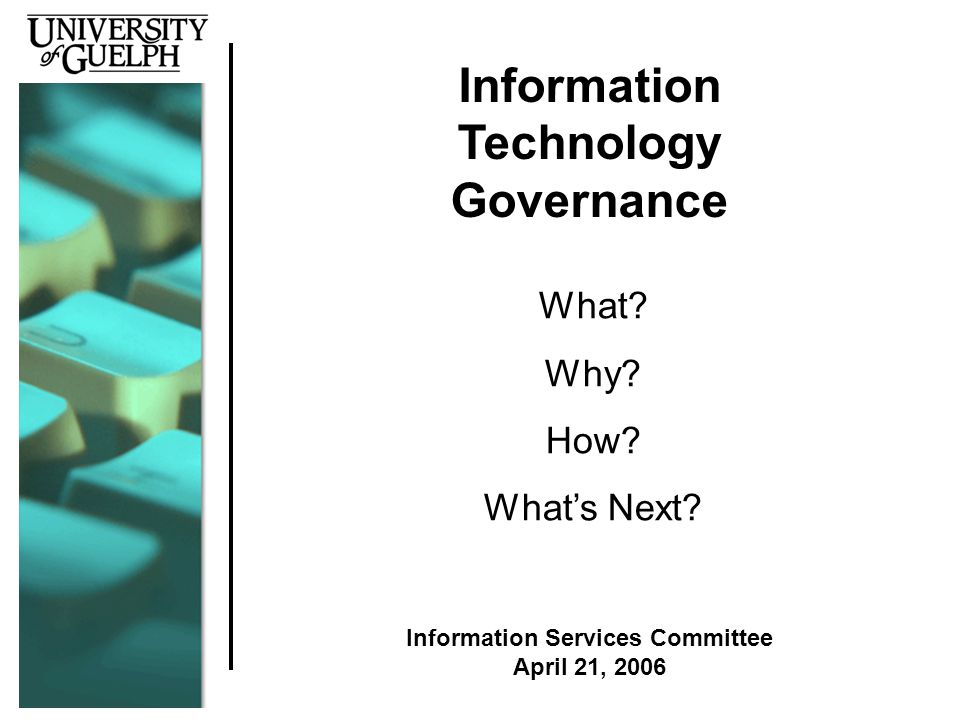 Information Technology Governance What. Why. How.