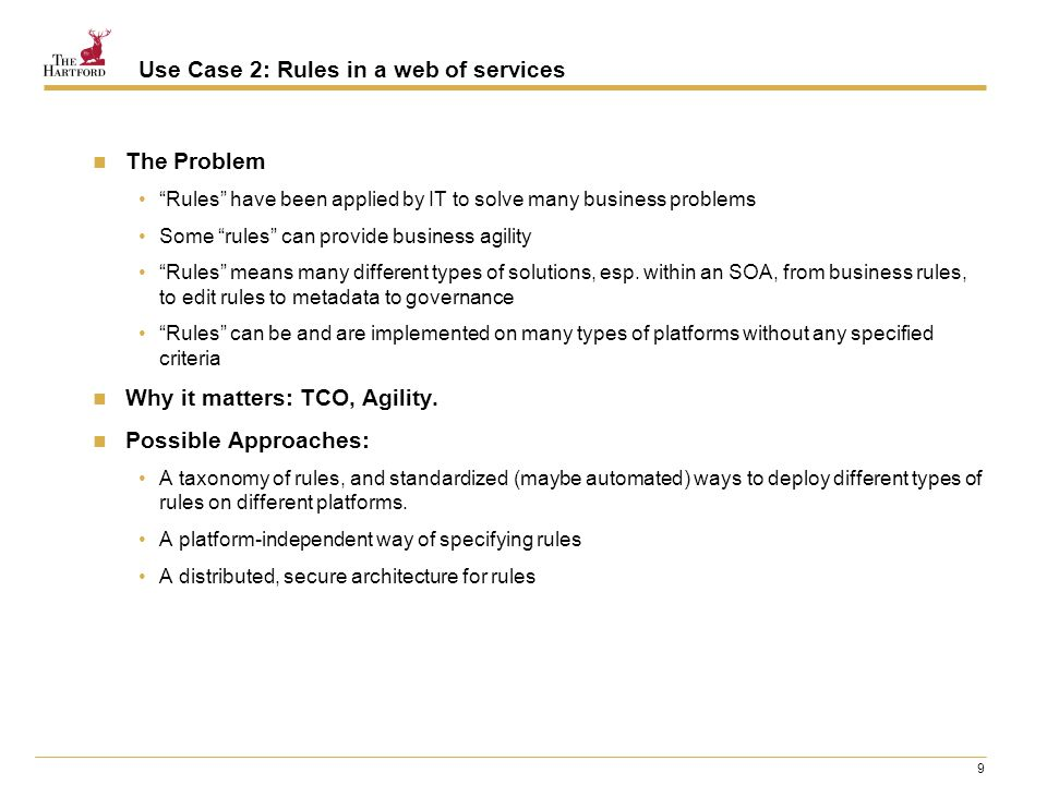 9 Use Case 2: Rules in a web of services The Problem Rules have been applied by IT to solve many business problems Some rules can provide business agility Rules means many different types of solutions, esp.