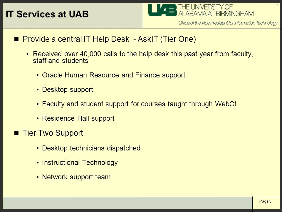 Page 9 IT Services at UAB Provide a central IT Help Desk - AskIT (Tier One) Received over 40,000 calls to the help desk this past year from faculty, s