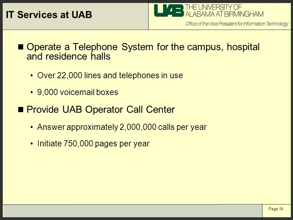Page 14 IT Services at UAB Operate a Telephone System for the campus, hospital and residence halls Over 22,000 lines and telephones in use 9,000 voice