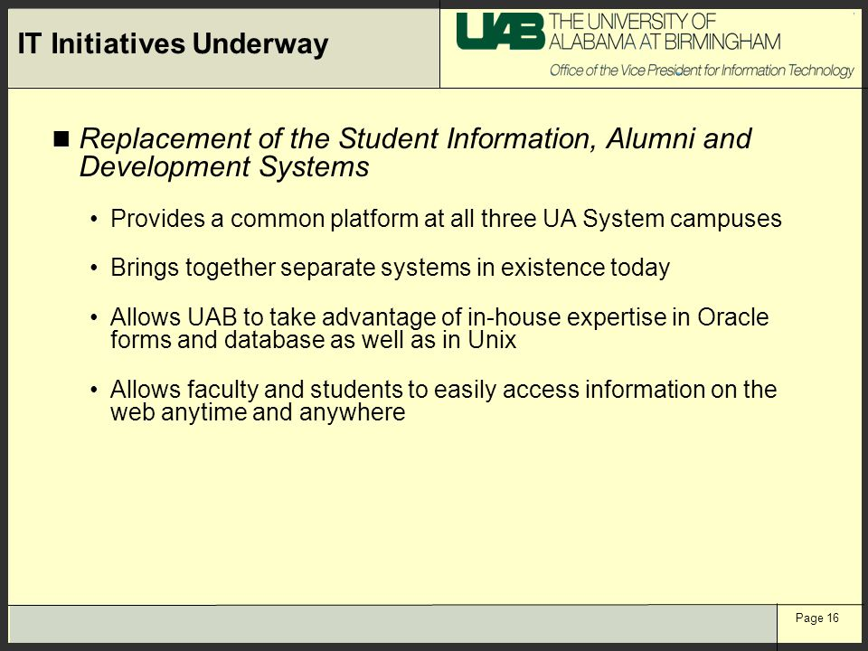 Page 16 IT Initiatives Underway Replacement of the Student Information, Alumni and Development Systems Provides a common platform at all three UA System campuses Brings together separate systems in existence today Allows UAB to take advantage of in-house expertise in Oracle forms and database as well as in Unix Allows faculty and students to easily access information on the web anytime and anywhere