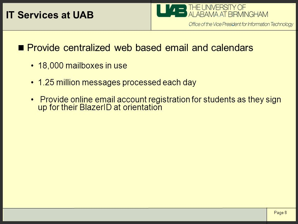 Page 8 IT Services at UAB Provide centralized web based email and calendars 18,000 mailboxes in use 1.25 million messages processed each day Provide o